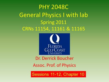 PHY 2048C General Physics I with lab Spring 2011 CRNs 11154, 11161 & 11165 Dr. Derrick Boucher Assoc. Prof. of Physics Sessions 11-12, Chapter 10.