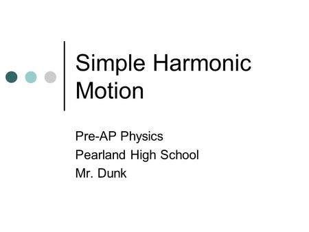 Simple Harmonic Motion Pre-AP Physics Pearland High School Mr. Dunk.