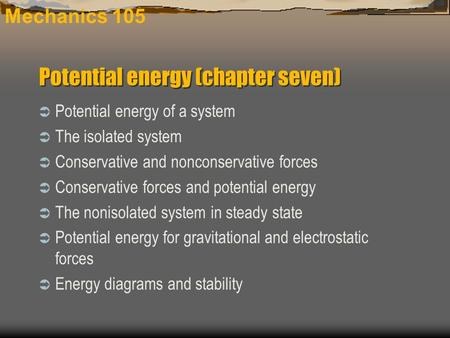 Mechanics 105  Potential energy of a system  The isolated system  Conservative and nonconservative forces  Conservative forces and potential energy.