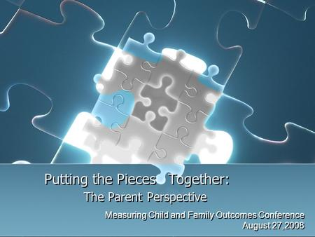 Putting the Pieces Together: The Parent Perspective Measuring Child and Family Outcomes Conference August 27,2008 Measuring Child and Family Outcomes Conference.