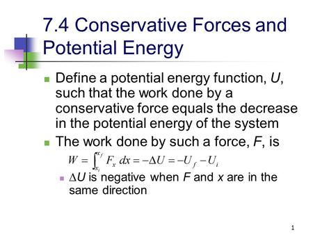 1 7.4 Conservative Forces and Potential Energy Define a potential energy function, U, such that the work done by a conservative force equals the decrease.