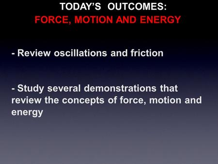 - Review oscillations and friction - Study several demonstrations that review the concepts of force, motion and energy TODAY'S OUTCOMES: FORCE, MOTION.