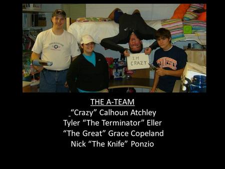 "THE A-TEAM ""Crazy"" Calhoun Atchley Tyler ""The Terminator"" Eller ""The Great"" Grace Copeland Nick ""The Knife"" Ponzio."