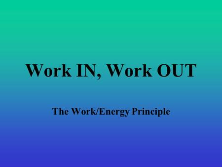 Work IN, Work OUT The Work/Energy Principle. Kinetic Energy KE depends on mass and velocity Work done on an object will change KE.