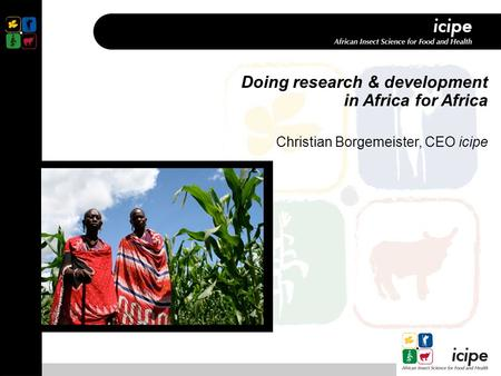 Doing research & development in Africa for Africa Christian Borgemeister, CEO icipe.