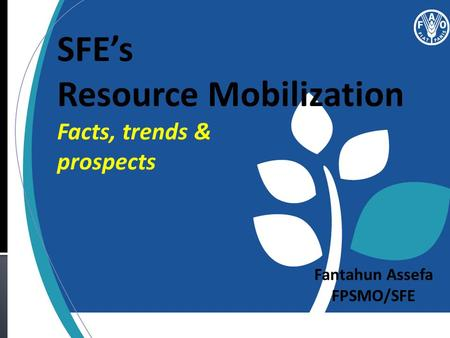 SFE's Resource Mobilization Facts, trends & prospects Fantahun Assefa FPSMO/SFE.