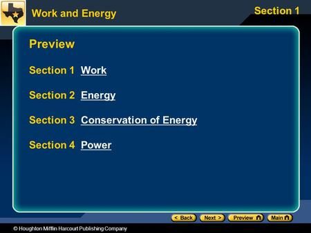 Work and Energy Section 1 © Houghton Mifflin Harcourt Publishing Company Preview Section 1 WorkWork Section 2 EnergyEnergy Section 3 Conservation of EnergyConservation.