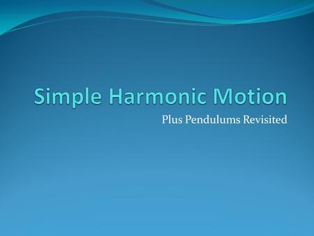 Plus Pendulums Revisited. Simple Harmonic Motion Oscillatory Motion (repeated motion) Only SHM if Oscillations are about an equilibrium position The restoring.