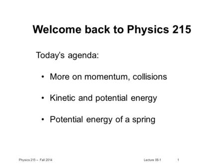 Physics 215 – Fall 2014Lecture 08-11 Welcome back to Physics 215 Today's agenda: More on momentum, collisions Kinetic and potential energy Potential energy.