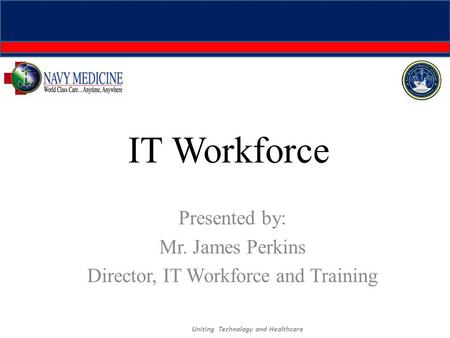 IT Workforce Presented by: Mr. James Perkins Director, IT Workforce and Training Uniting Technology and Healthcare.