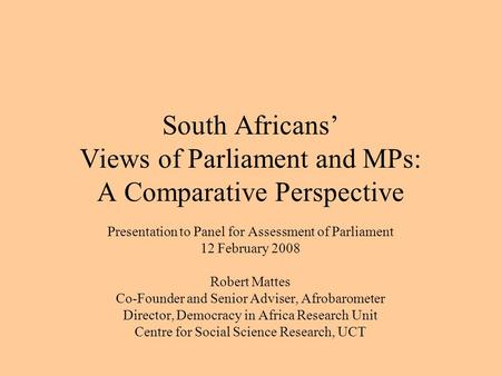 South Africans' Views of Parliament and MPs: A Comparative Perspective Presentation to Panel for Assessment of Parliament 12 February 2008 Robert Mattes.