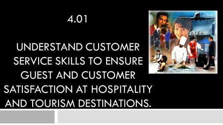 4.01 Understand customer service skills to ensure guest and customer satisfaction at hospitality and tourism destinations.
