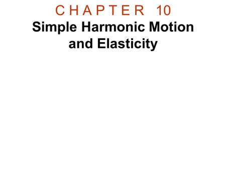 C H A P T E R 10 Simple Harmonic Motion and Elasticity.