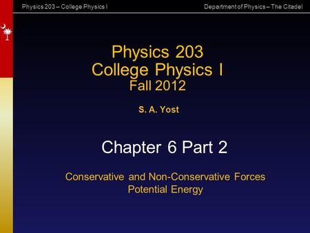 Physics 203 – College Physics I Department of Physics – The Citadel Physics 203 College Physics I Fall 2012 S. A. Yost Chapter 6 Part 2 Conservative and.