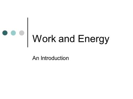 Work and Energy An Introduction Work Work tells us how much a force or combination of forces changes the energy of a system. Work is the bridge between.