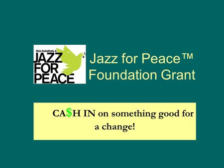 Jazz for Peace™ Foundation Grant CA $ H IN on something good for a change!