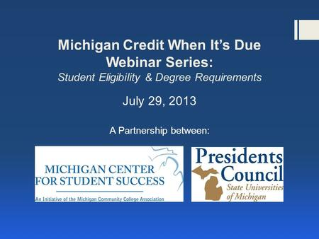 Michigan Credit When It's Due Webinar Series: Student Eligibility & Degree Requirements July 29, 2013 A Partnership between: