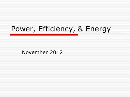 Power, Efficiency, & Energy November 2012. Power Power is the work done in unit time or energy converted in unit time measures how fast work is done or.