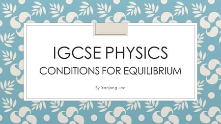 IGCSE PHYSICS CONDITIONS FOR EQUILIBRIUM By Yaejong Lee.