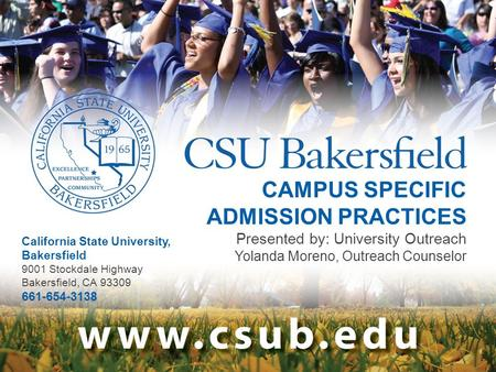 CAMPUS SPECIFIC ADMISSION PRACTICES Presented by: University Outreach Yolanda Moreno, Outreach Counselor California State University, Bakersfield 9001.