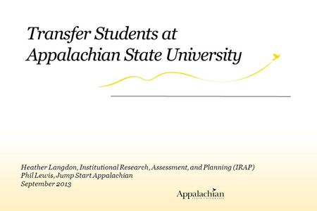 Transfer Students at Appalachian State University Heather Langdon, Institutional Research, Assessment, and Planning (IRAP) Phil Lewis, Jump Start Appalachian.