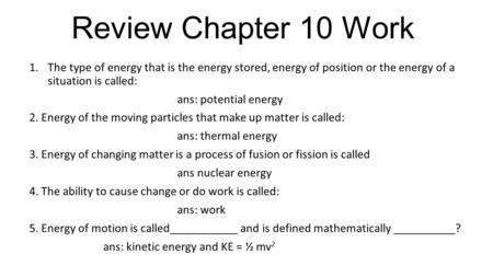 Review Chapter 10 Work 1.The type of energy that is the energy stored, energy of position or the energy of a situation is called: ans: potential energy.