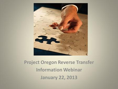 Project Oregon Reverse Transfer Information Webinar January 22, 2013.