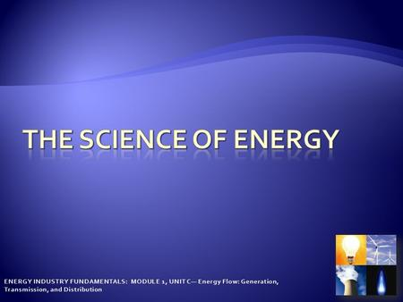 ENERGY INDUSTRY FUNDAMENTALS: MODULE 1, UNIT C— Energy Flow: Generation, Transmission, and Distribution.