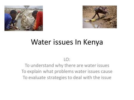 Water issues In Kenya LO: To understand why there are water issues To explain what problems water issues cause To evaluate strategies to deal with the.