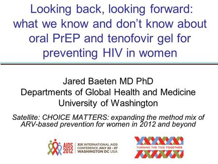 Looking back, looking forward: what we know and don't know about oral PrEP and tenofovir gel for preventing HIV in women Jared Baeten MD PhD Departments.
