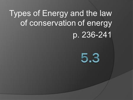 Types of Energy and the law of conservation of energy p. 236-241.
