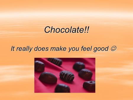 Chocolate!! It really does make you feel good It really does make you feel good.