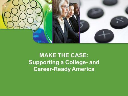 MAKE THE CASE: Supporting a College- and Career-Ready America.