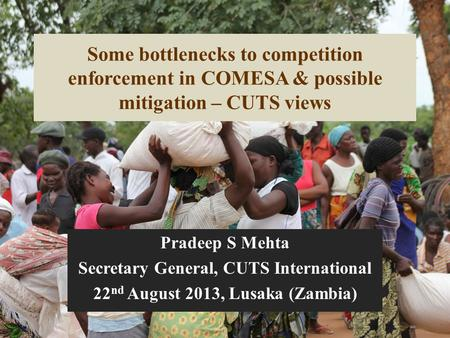 Some bottlenecks to competition enforcement in COMESA & possible mitigation – CUTS views Pradeep S Mehta Secretary General, CUTS International 22 nd August.