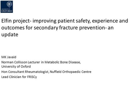 Elfin project- improving patient safety, experience and outcomes for secondary fracture prevention- an update MK Javaid Norman Collisson Lecturer in Metabolic.