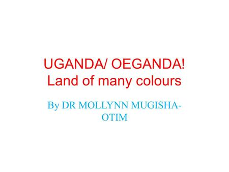 UGANDA/ OEGANDA! Land of many colours By DR MOLLYNN MUGISHA- OTIM.