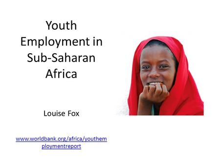 Youth Employment in Sub-Saharan Africa Louise Fox www.worldbank.org/africa/youthem ploymentreport www.worldbank.org/africa/youthem ploymentreport.