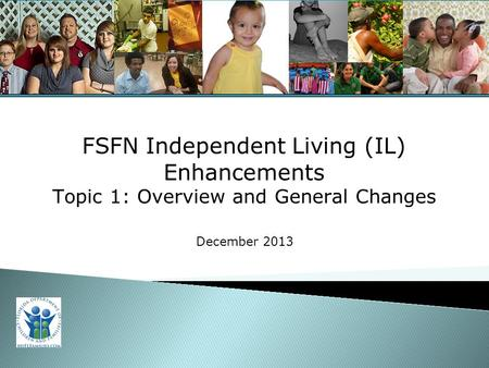 For Training Purposes Only 1 FSFN Independent Living (IL) Enhancements Topic 1: Overview and General Changes December 2013.