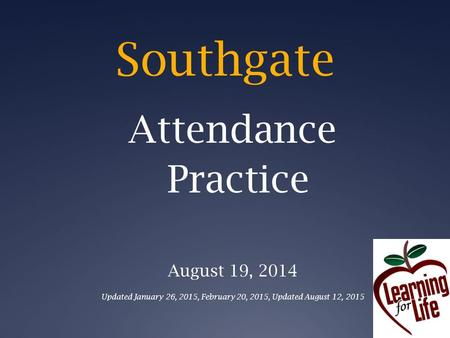 Southgate Attendance Practice August 19, 2014 Updated January 26, 2015, February 20, 2015, Updated August 12, 2015.