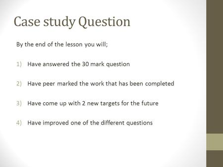 Case study Question By the end of the lesson you will; 1)Have answered the 30 mark question 2)Have peer marked the work that has been completed 3)Have.