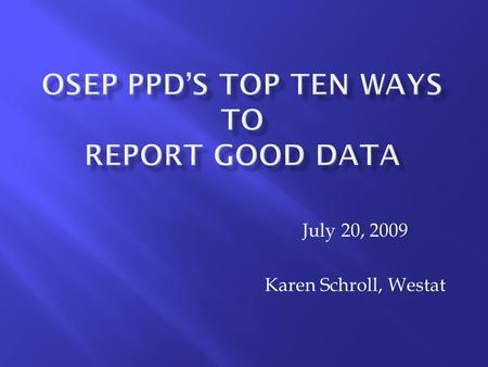 July 20, 2009 Karen Schroll, Westat.  You must complete ALL of OSEP's reporting requirements.  The OSEP PPD data collection is in the Fall/Winter. 