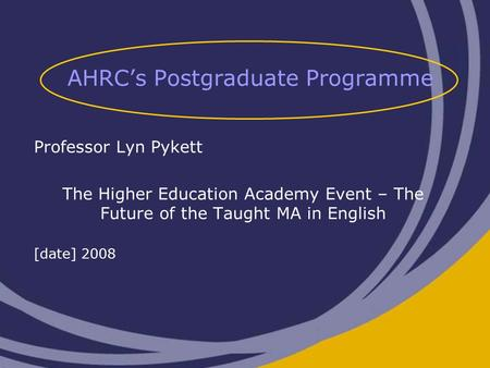 AHRC's Postgraduate Programme Professor Lyn Pykett The Higher Education Academy Event – The Future of the Taught MA in English [date] 2008.