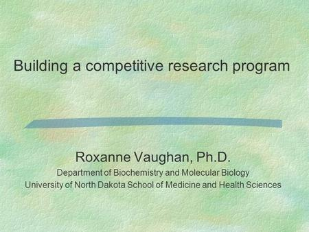 Roxanne Vaughan, Ph.D. Department of Biochemistry and Molecular Biology University of North Dakota School of Medicine and Health Sciences Building a competitive.