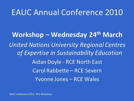 EAUC Annual Conference 2010 Workshop – Wednesday 24 th March United Nations University Regional Centres of Expertise in Sustainability Education Aidan.