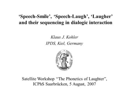 "'Speech-Smile', 'Speech-Laugh', 'Laugher' and their sequencing in dialogic interaction Klaus J. Kohler IPDS, Kiel, Germany Satellite Workshop ""The Phonetics."