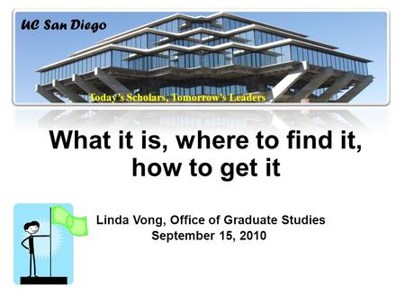What it is, where to find it, how to get it Linda Vong, Office of Graduate Studies September 15, 2010 UC San Diego Today's Scholars, Tomorrow's Leaders.