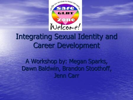 Integrating Sexual Identity and Career Development A Workshop by: Megan Sparks, Dawn Baldwin, Brandon Stoothoff, Jenn Carr.