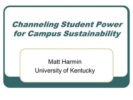 Channeling Student Power for Campus Sustainability Matt Harmin University of Kentucky.