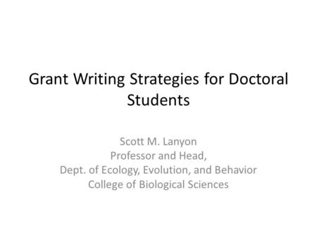 Grant Writing Strategies for Doctoral Students Scott M. Lanyon Professor and Head, Dept. of Ecology, Evolution, and Behavior College of Biological Sciences.