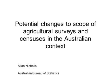 Potential changes to scope of agricultural surveys and censuses in the Australian context Allan Nicholls Australian Bureau of Statistics.